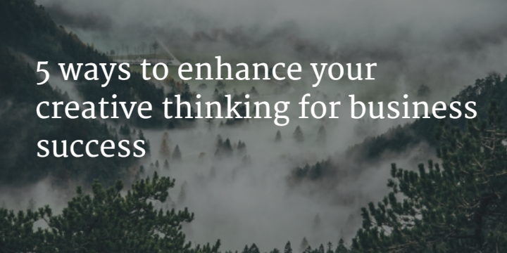 5 ways to enhance your creative thinking for business success